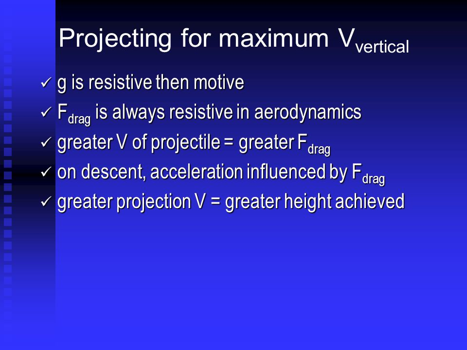 Projecting for maximum V vertical g is resistive then motive g is resistive then motive F drag is always resistive in aerodynamics F drag is always resistive in aerodynamics greater V of projectile = greater F drag greater V of projectile = greater F drag on descent, acceleration influenced by F drag on descent, acceleration influenced by F drag greater projection V = greater height achieved greater projection V = greater height achieved