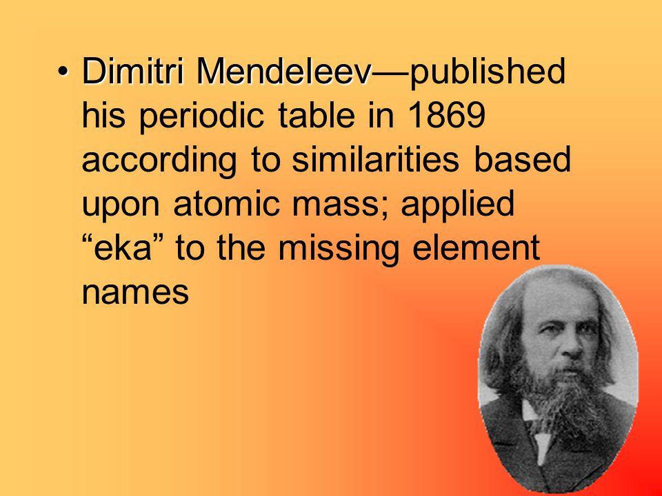 Dimitri MendeleevDimitri Mendeleev—published his periodic table in 1869 according to similarities based upon atomic mass; applied eka to the missing element names