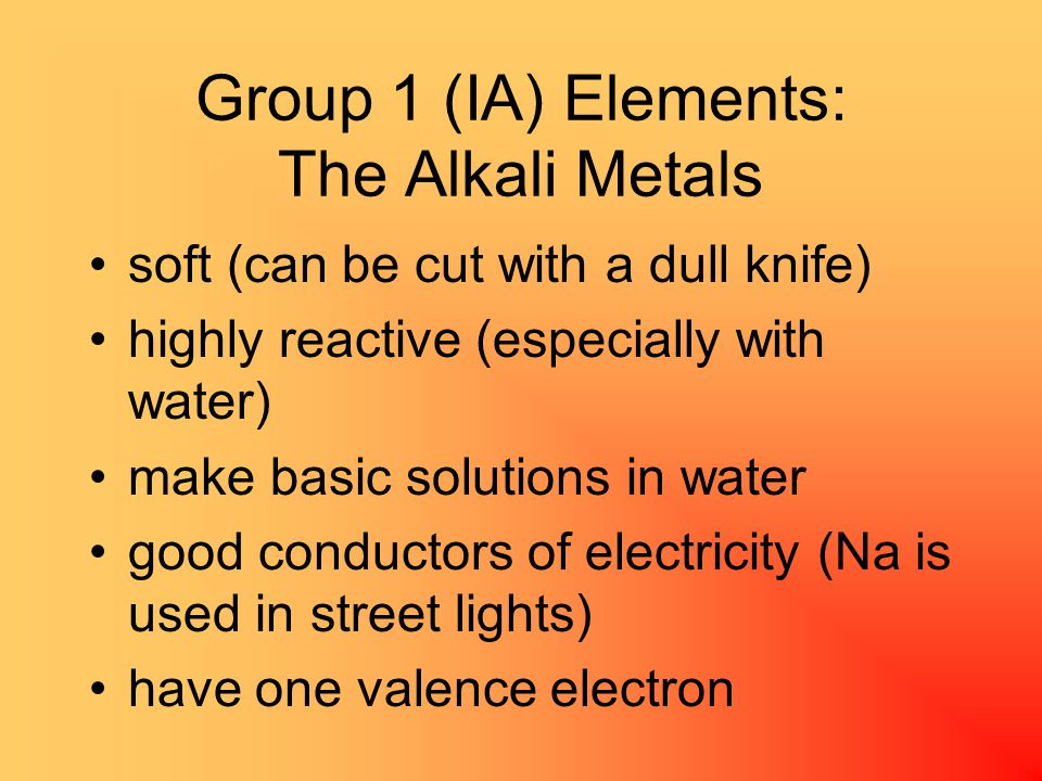 Group 1 (IA) Elements: The Alkali Metals soft (can be cut with a dull knife) highly reactive (especially with water) make basic solutions in water good conductors of electricity (Na is used in street lights) have one valence electron