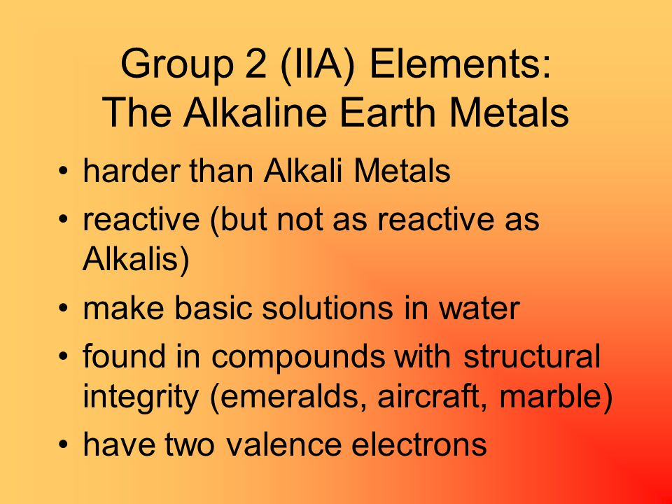 Group 2 (IIA) Elements: The Alkaline Earth Metals harder than Alkali Metals reactive (but not as reactive as Alkalis) make basic solutions in water found in compounds with structural integrity (emeralds, aircraft, marble) have two valence electrons