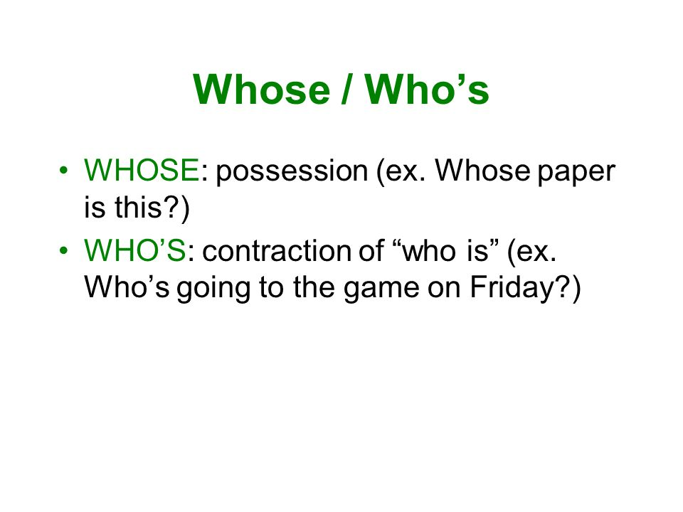 Whose / Who's WHOSE: possession (ex. Whose paper is this ) WHO'S: contraction of who is (ex.