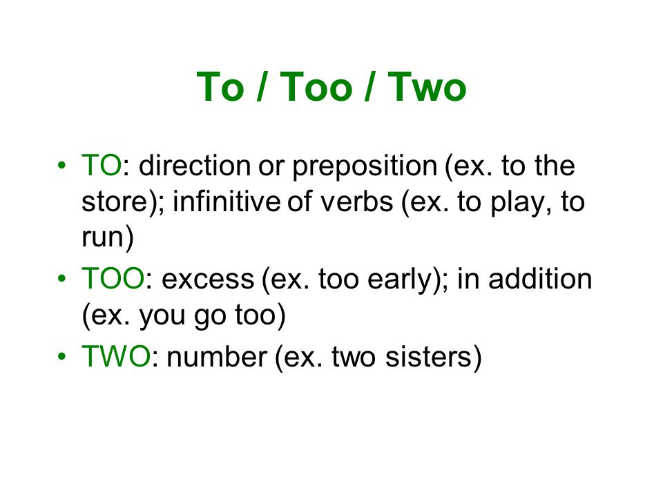 To / Too / Two TO: direction or preposition (ex. to the store); infinitive of verbs (ex.
