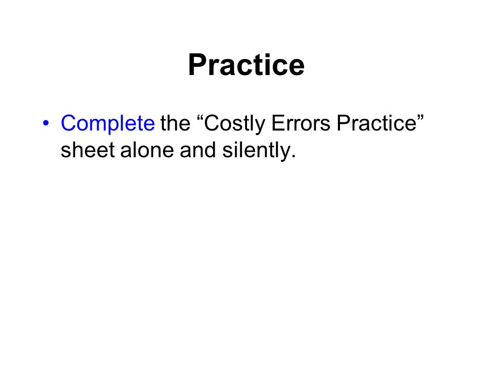 Practice Complete the Costly Errors Practice sheet alone and silently.