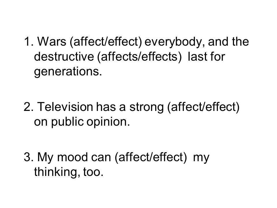 1. Wars (affect/effect) everybody, and the destructive (affects/effects) last for generations.