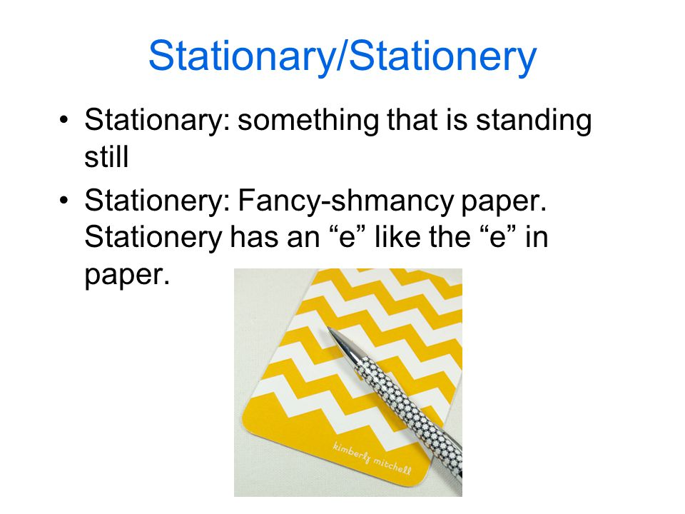Stationary/Stationery Stationary: something that is standing still Stationery: Fancy-shmancy paper.