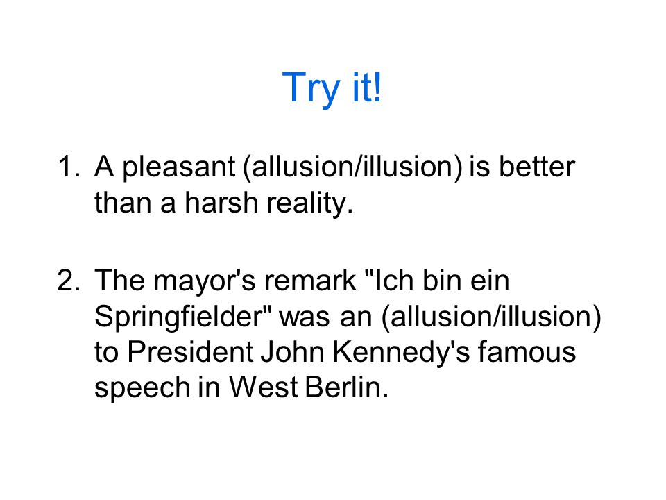 Try it. 1.A pleasant (allusion/illusion) is better than a harsh reality.