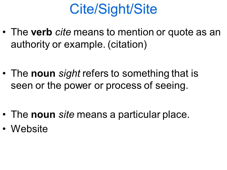 Cite/Sight/Site The verb cite means to mention or quote as an authority or example.
