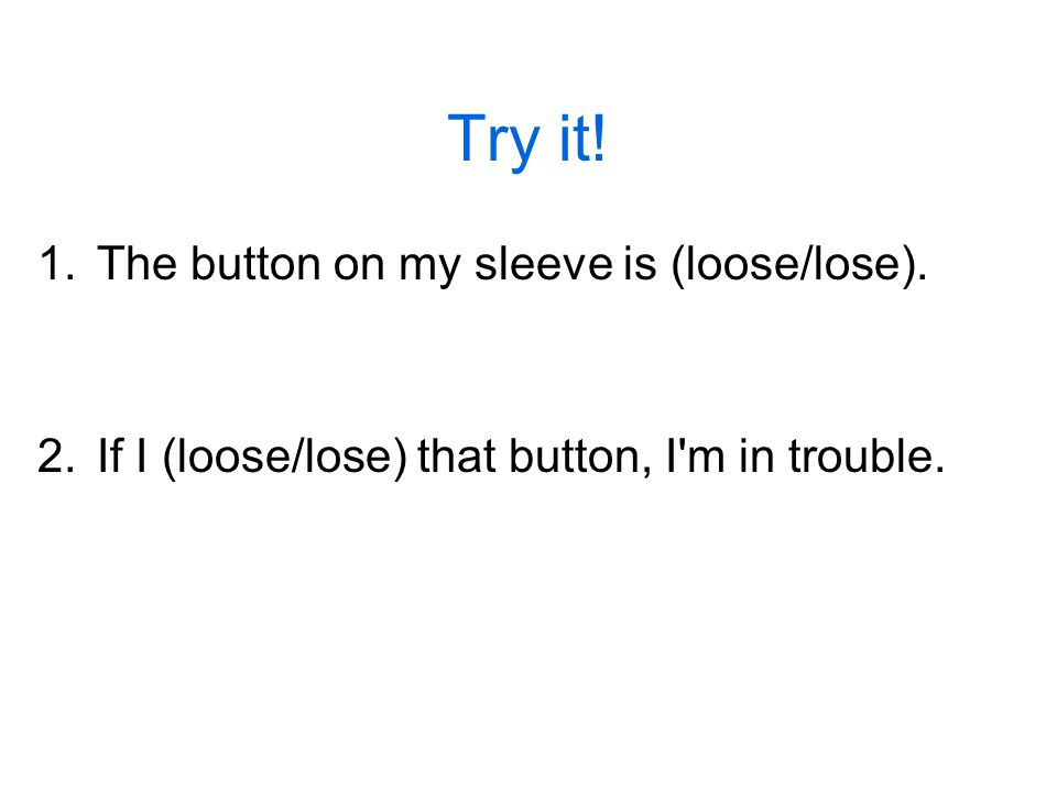 Try it! 1.The button on my sleeve is (loose/lose). 2.If I (loose/lose) that button, I m in trouble.