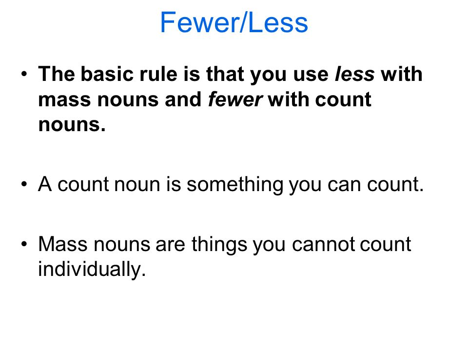Fewer/Less The basic rule is that you use less with mass nouns and fewer with count nouns.