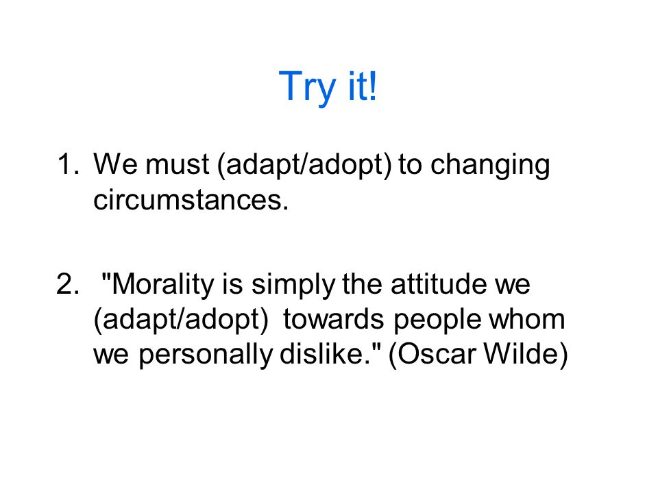 Try it. 1.We must (adapt/adopt) to changing circumstances.