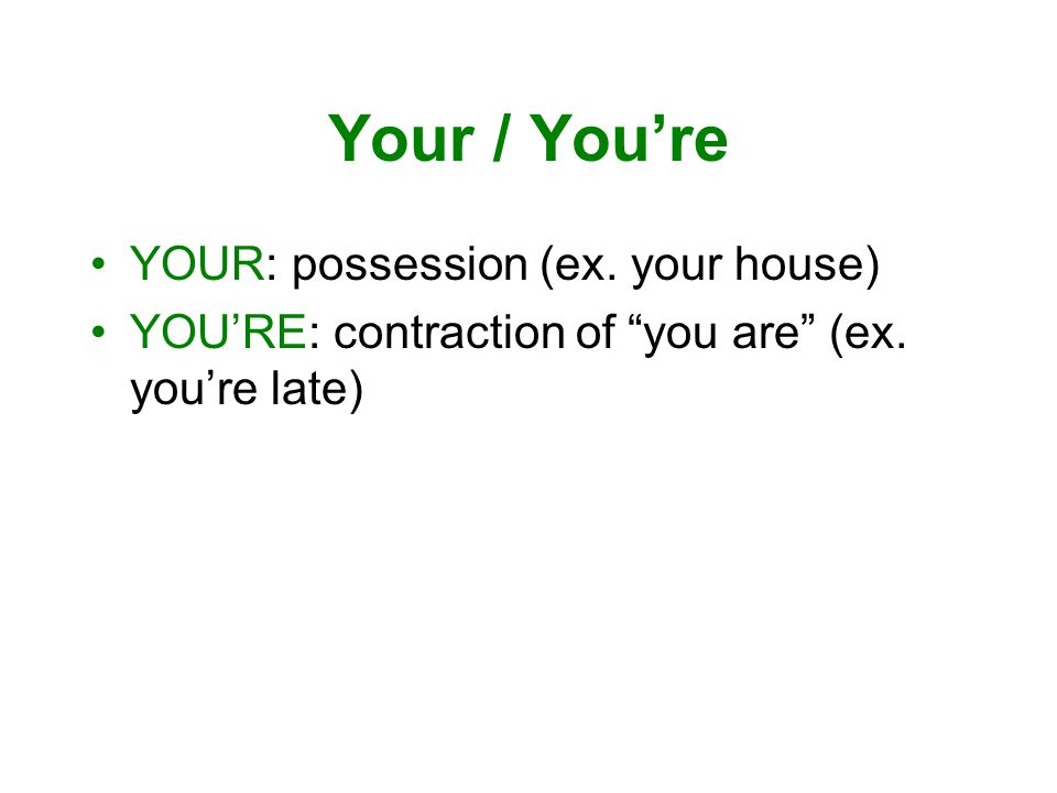 Your / You're YOUR: possession (ex. your house) YOU'RE: contraction of you are (ex. you're late)