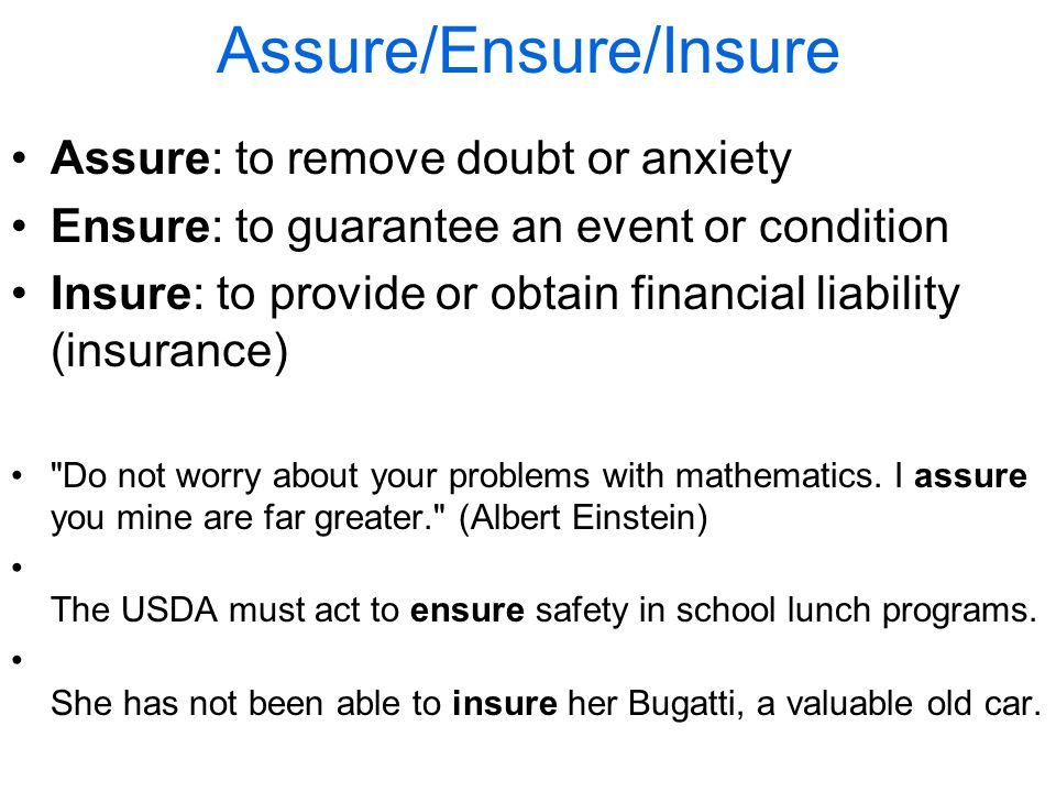 Assure/Ensure/Insure Assure: to remove doubt or anxiety Ensure: to guarantee an event or condition Insure: to provide or obtain financial liability (insurance) Do not worry about your problems with mathematics.