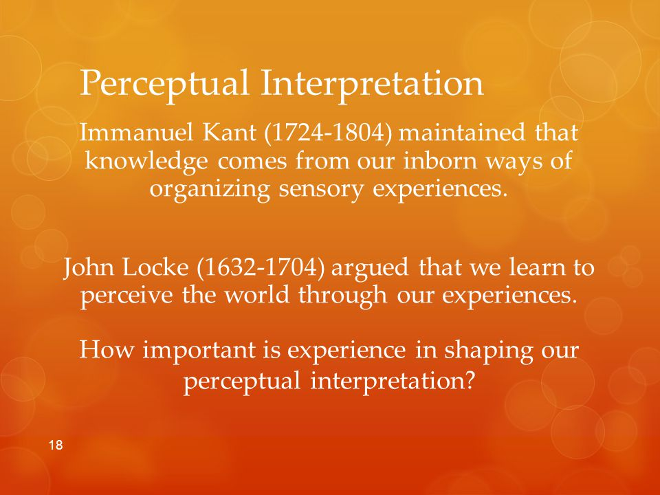 Perceptual Interpretation Immanuel Kant (1724-1804) maintained that knowledge comes from our inborn ways of organizing sensory experiences.