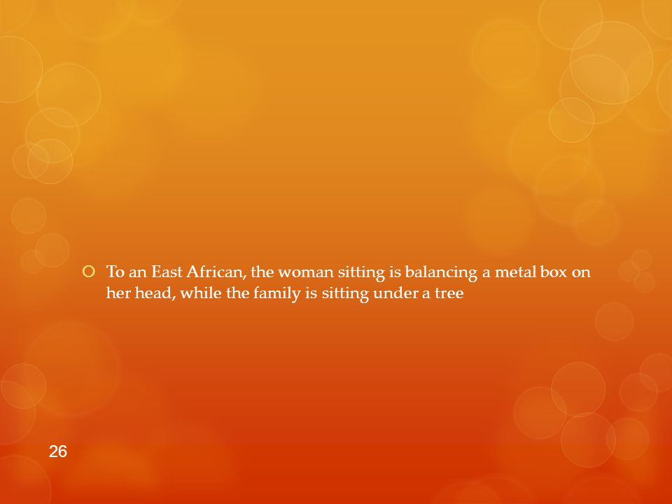  To an East African, the woman sitting is balancing a metal box on her head, while the family is sitting under a tree 26