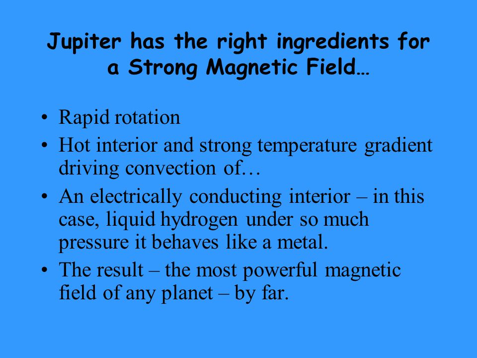 Jupiter has the right ingredients for a Strong Magnetic Field… Rapid rotation Hot interior and strong temperature gradient driving convection of… An electrically conducting interior – in this case, liquid hydrogen under so much pressure it behaves like a metal.