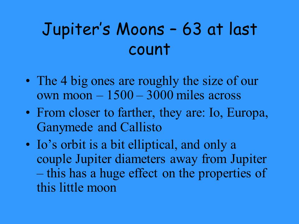 Jupiter's Moons – 63 at last count The 4 big ones are roughly the size of our own moon – 1500 – 3000 miles across From closer to farther, they are: Io, Europa, Ganymede and Callisto Io's orbit is a bit elliptical, and only a couple Jupiter diameters away from Jupiter – this has a huge effect on the properties of this little moon