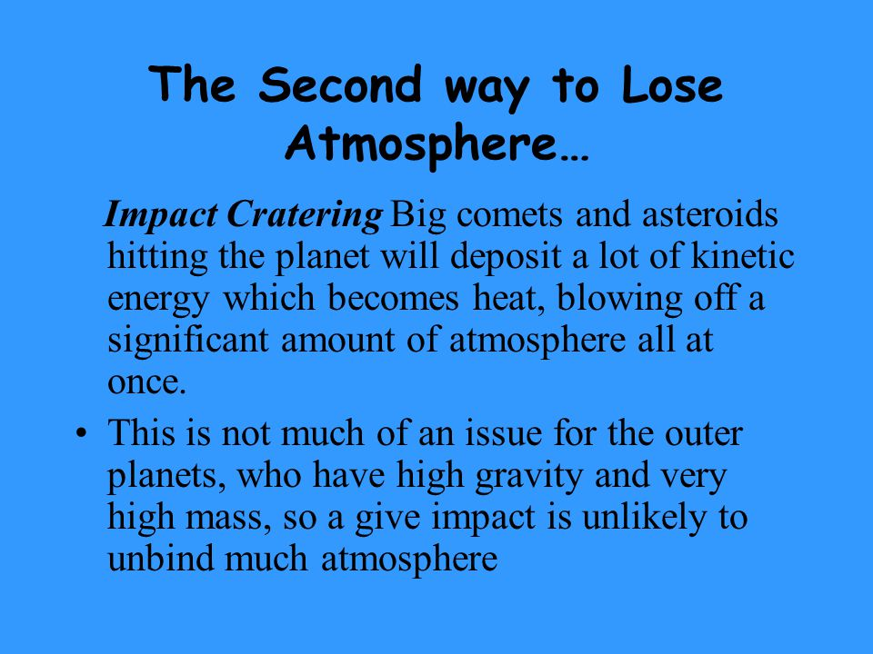 The Second way to Lose Atmosphere… Impact Cratering Big comets and asteroids hitting the planet will deposit a lot of kinetic energy which becomes heat, blowing off a significant amount of atmosphere all at once.