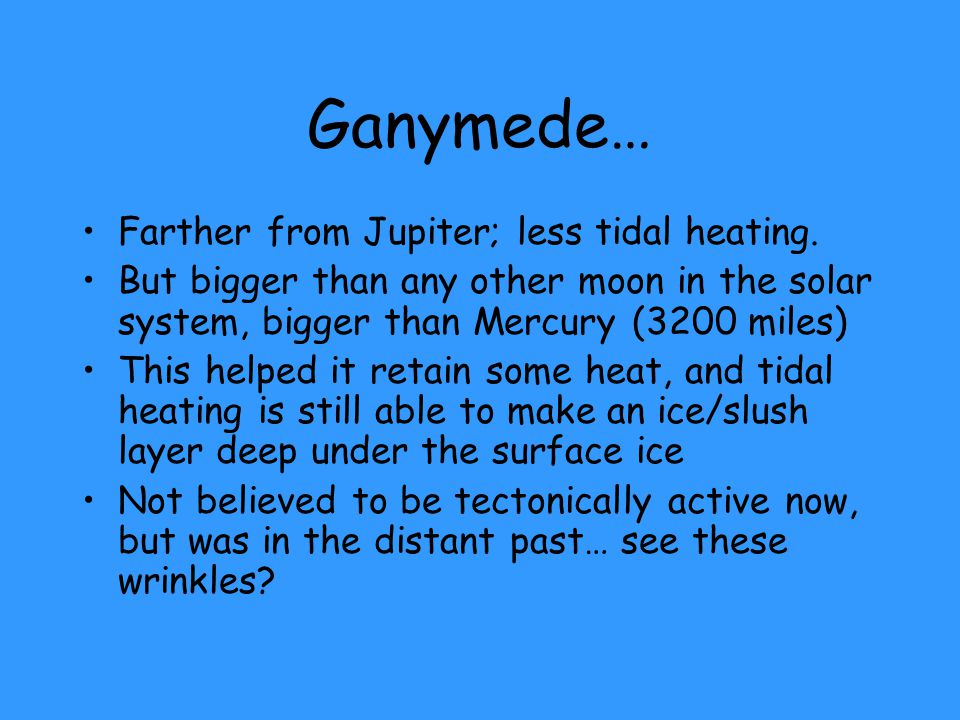 Ganymede… Farther from Jupiter; less tidal heating. But bigger than any other moon in the solar system, bigger than Mercury (3200 miles) This helped i