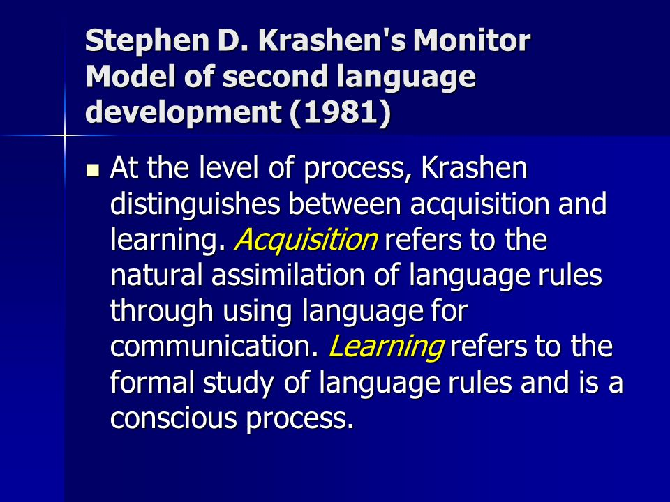 Stephen D. Krashen's Monitor Model of second language development (1981) At the level of process, Krashen distinguishes between acquisition and learni