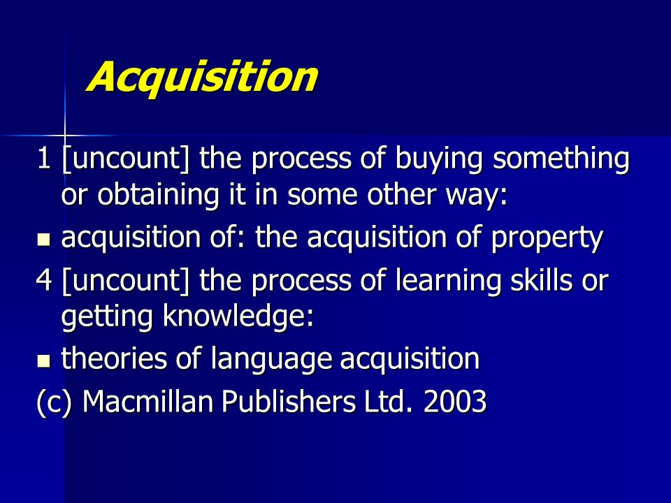 Acquisition 1[uncount] the process of buying something or obtaining it in some other way: acquisition of: the acquisition of property acquisition of: