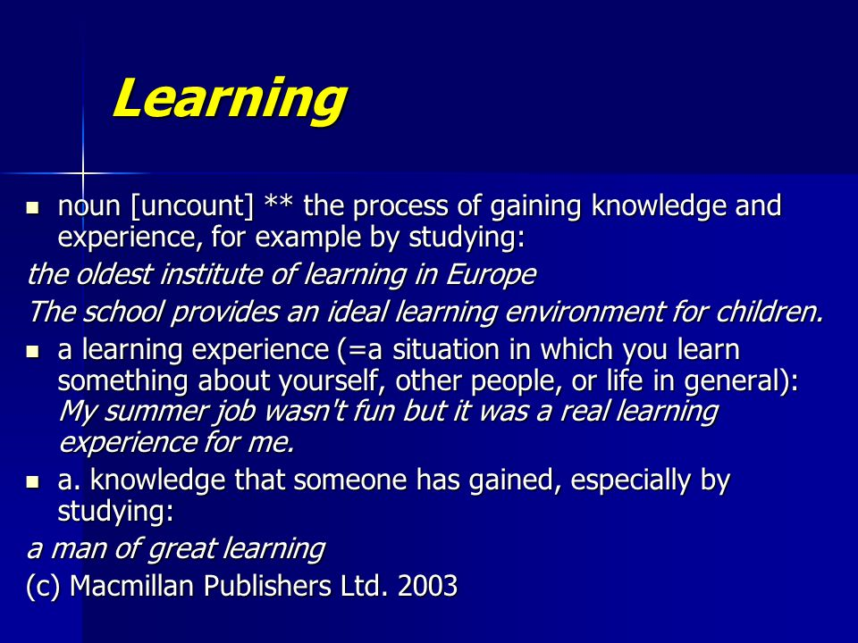 Learning noun [uncount] ** the process of gaining knowledge and experience, for example by studying: noun [uncount] ** the process of gaining knowledge and experience, for example by studying: the oldest institute of learning in Europe The school provides an ideal learning environment for children.