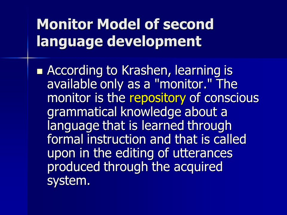 Monitor Model of second language development According to Krashen, learning is available only as a monitor. The monitor is the repository of conscious grammatical knowledge about a language that is learned through formal instruction and that is called upon in the editing of utterances produced through the acquired system.