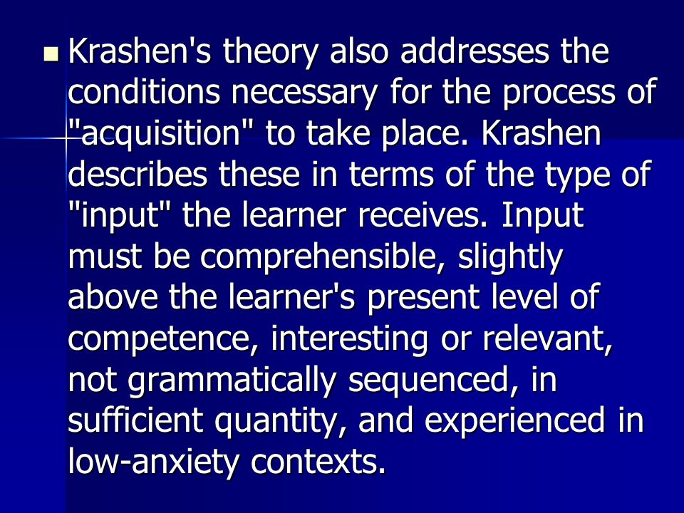 Krashen s theory also addresses the conditions necessary for the process of acquisition to take place.