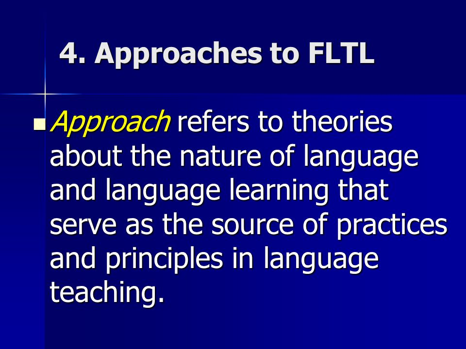 4. Approaches to FLTL Approach refers to theories about the nature of language and language learning that serve as the source of practices and princip
