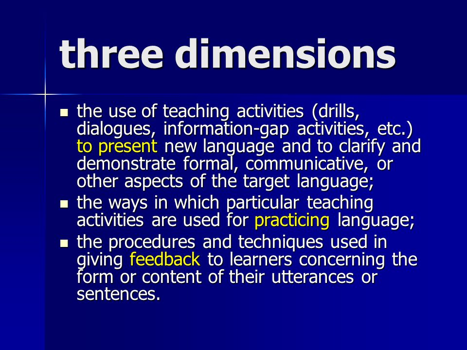 three dimensions the use of teaching activities (drills, dialogues, information-gap activities, etc.) to present new language and to clarify and demonstrate formal, communicative, or other aspects of the target language; the use of teaching activities (drills, dialogues, information-gap activities, etc.) to present new language and to clarify and demonstrate formal, communicative, or other aspects of the target language; the ways in which particular teaching activities are used for practicing language; the ways in which particular teaching activities are used for practicing language; the procedures and techniques used in giving feedback to learners concerning the form or content of their utterances or sentences.