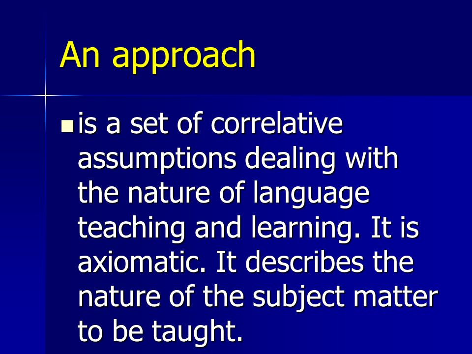 Method is an overall plan for the orderly presentation of language material, no part of which contradicts, and all of which is based upon, the selected approach.