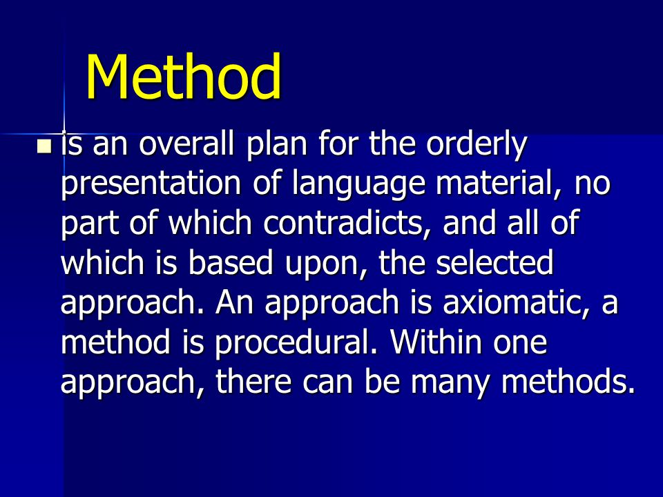 Method is an overall plan for the orderly presentation of language material, no part of which contradicts, and all of which is based upon, the selecte