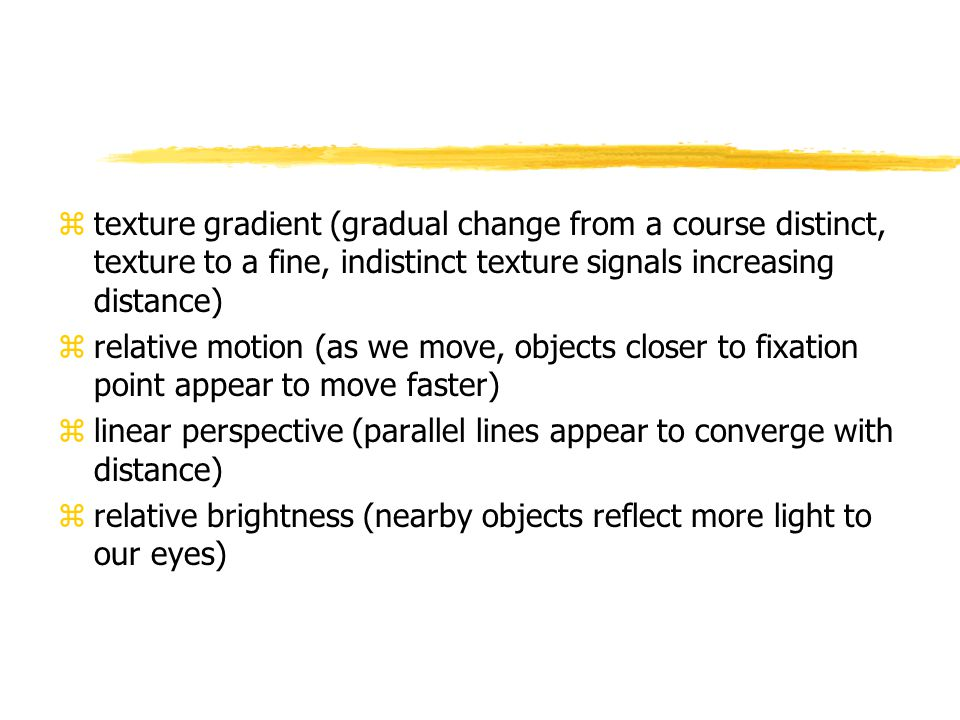 ztexture gradient (gradual change from a course distinct, texture to a fine, indistinct texture signals increasing distance) zrelative motion (as we move, objects closer to fixation point appear to move faster) zlinear perspective (parallel lines appear to converge with distance) zrelative brightness (nearby objects reflect more light to our eyes)