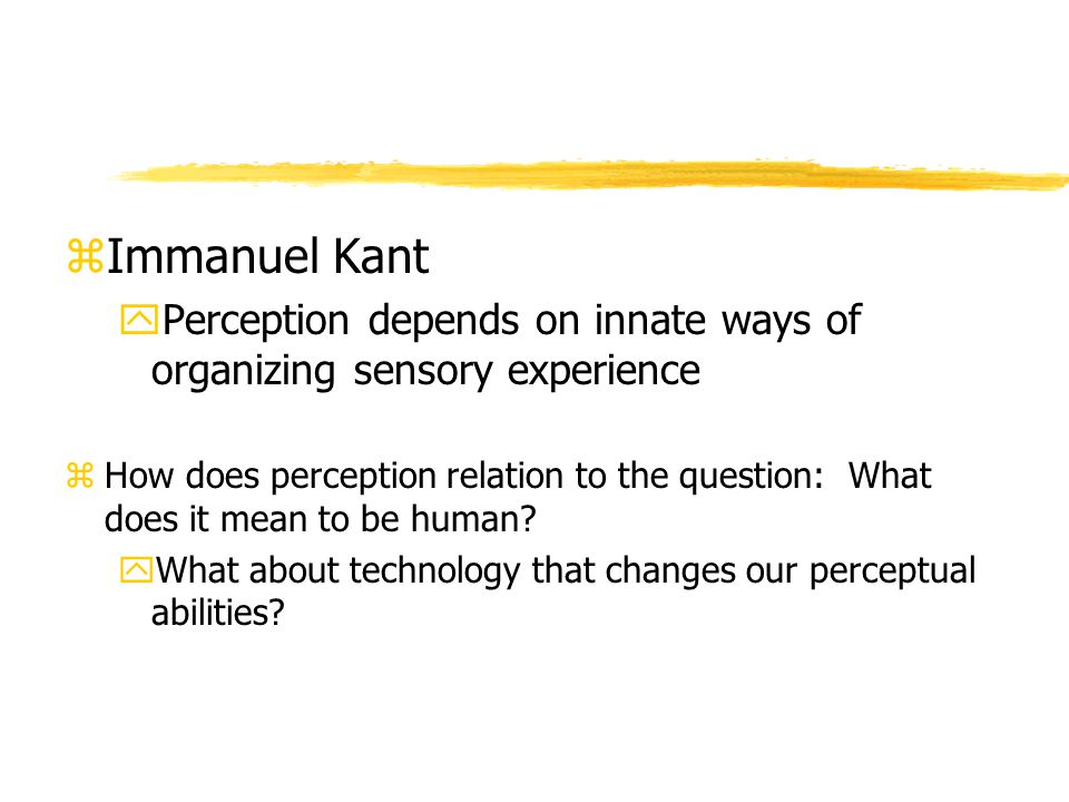 zImmanuel Kant yPerception depends on innate ways of organizing sensory experience zHow does perception relation to the question: What does it mean to be human.