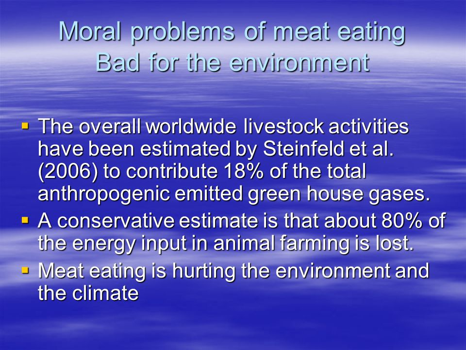 Moral problems of meat eating Bad for the environment  The overall worldwide livestock activities have been estimated by Steinfeld et al.