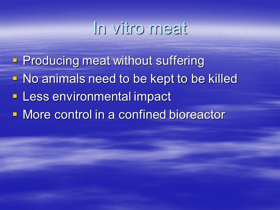 In vitro meat  Producing meat without suffering  No animals need to be kept to be killed  Less environmental impact  More control in a confined bioreactor
