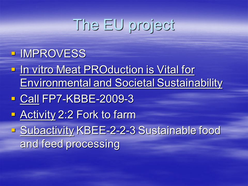 The EU project  IMPROVESS  In vitro Meat PROduction is Vital for Environmental and Societal Sustainability  Call FP7-KBBE-2009-3  Activity 2:2 Fork to farm  Subactivity KBEE-2-2-3 Sustainable food and feed processing