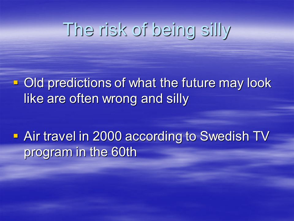 The risk of being silly  Old predictions of what the future may look like are often wrong and silly  Air travel in 2000 according to Swedish TV program in the 60th