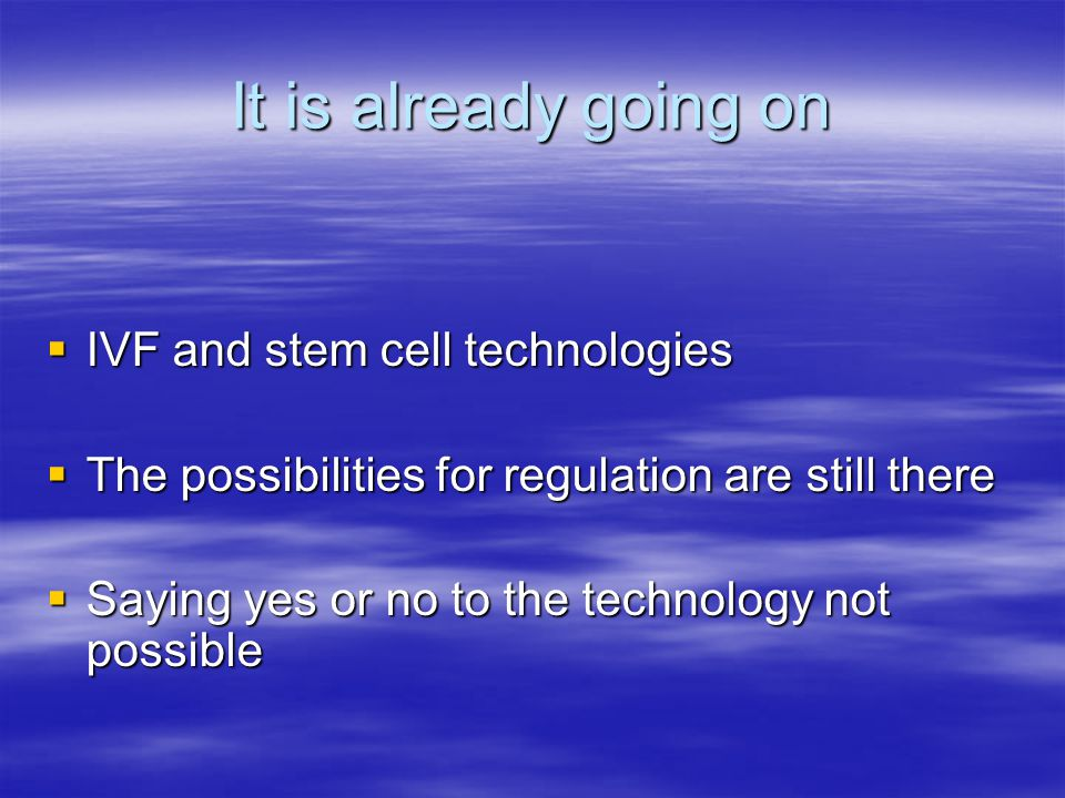 It is already going on  IVF and stem cell technologies  The possibilities for regulation are still there  Saying yes or no to the technology not possible