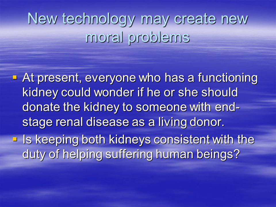 New technology may create new moral problems  At present, everyone who has a functioning kidney could wonder if he or she should donate the kidney to someone with end- stage renal disease as a living donor.
