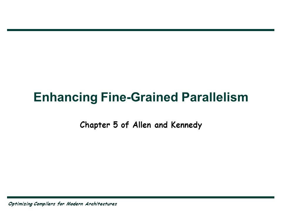 Enhancing Fine-Grained Parallelism Chapter 5 of Allen and Kennedy Optimizing Compilers for Modern Architectures