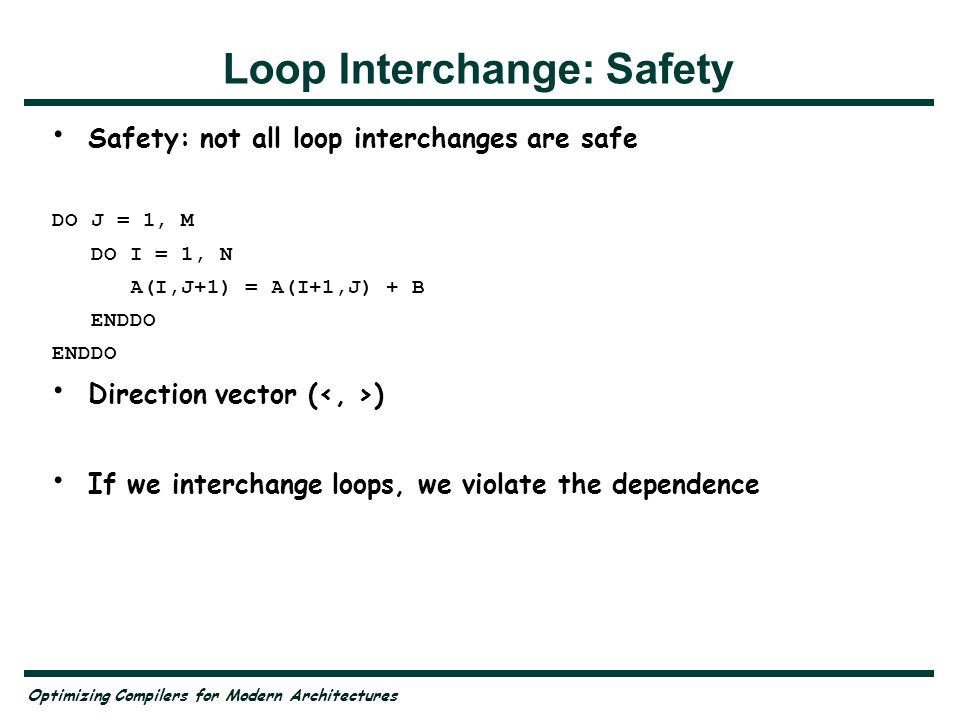 Optimizing Compilers for Modern Architectures Loop Interchange: Safety Safety: not all loop interchanges are safe DO J = 1, M DO I = 1, N A(I,J+1) = A(I+1,J) + B ENDDO Direction vector ( ) If we interchange loops, we violate the dependence