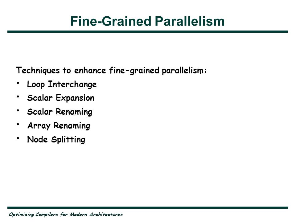 Fine-Grained Parallelism Techniques to enhance fine-grained parallelism: Loop Interchange Scalar Expansion Scalar Renaming Array Renaming Node Splitting