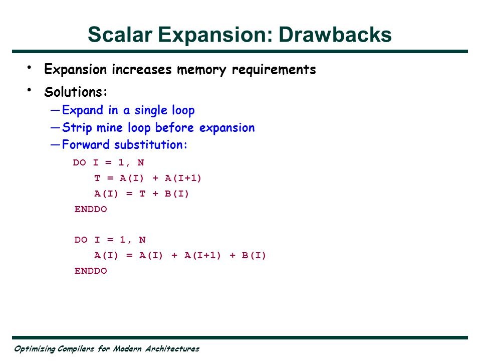 Optimizing Compilers for Modern Architectures Scalar Expansion: Drawbacks Expansion increases memory requirements Solutions: —Expand in a single loop —Strip mine loop before expansion —Forward substitution: DO I = 1, N T = A(I) + A(I+1) A(I) = T + B(I) ENDDO DO I = 1, N A(I) = A(I) + A(I+1) + B(I) ENDDO
