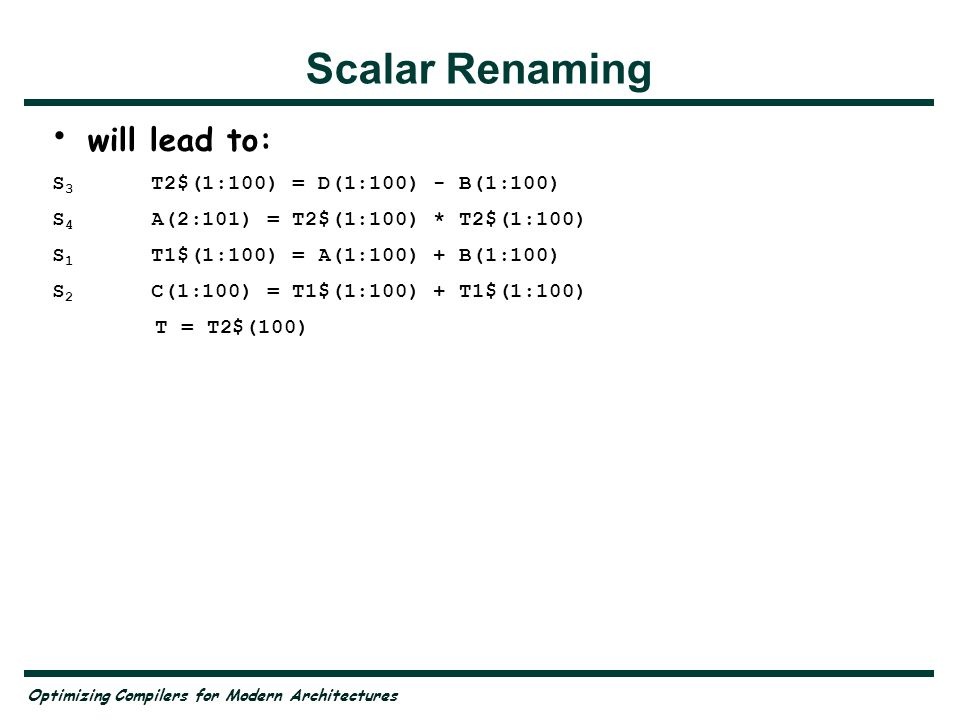 Optimizing Compilers for Modern Architectures Scalar Renaming will lead to: S 3 T2$(1:100) = D(1:100) - B(1:100) S 4 A(2:101) = T2$(1:100) * T2$(1:100) S 1 T1$(1:100) = A(1:100) + B(1:100) S 2 C(1:100) = T1$(1:100) + T1$(1:100) T = T2$(100)