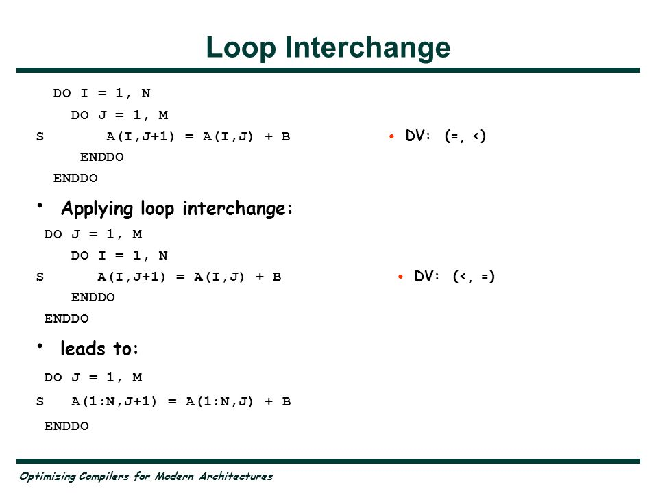 Optimizing Compilers for Modern Architectures Loop Interchange DO I = 1, N DO J = 1, M S A(I,J+1) = A(I,J) + B DV: (=, <) ENDDO Applying loop interchange: DO J = 1, M DO I = 1, N S A(I,J+1) = A(I,J) + B DV: (<, =) ENDDO leads to: DO J = 1, M S A(1:N,J+1) = A(1:N,J) + B ENDDO
