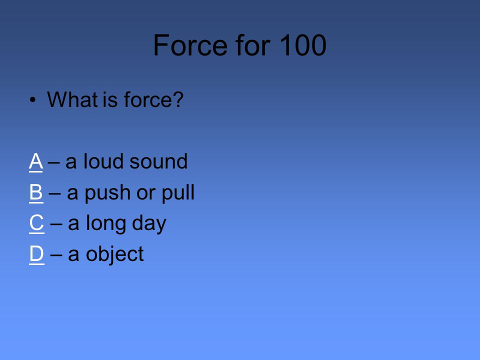 Force for 100 What is force AA – a loud sound BB – a push or pull CC – a long day DD – a object