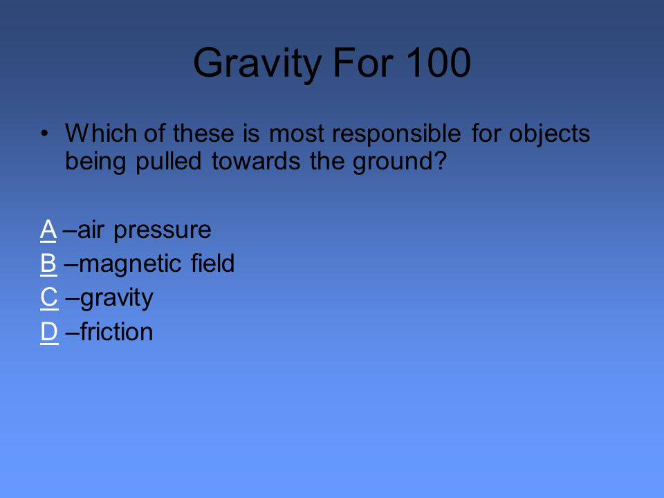 Gravity For 100 Which of these is most responsible for objects being pulled towards the ground.