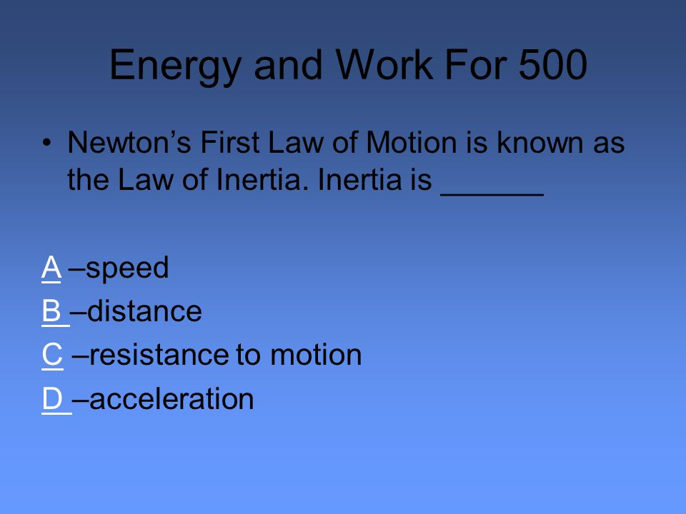 Energy and Work For 500 Newton's First Law of Motion is known as the Law of Inertia.