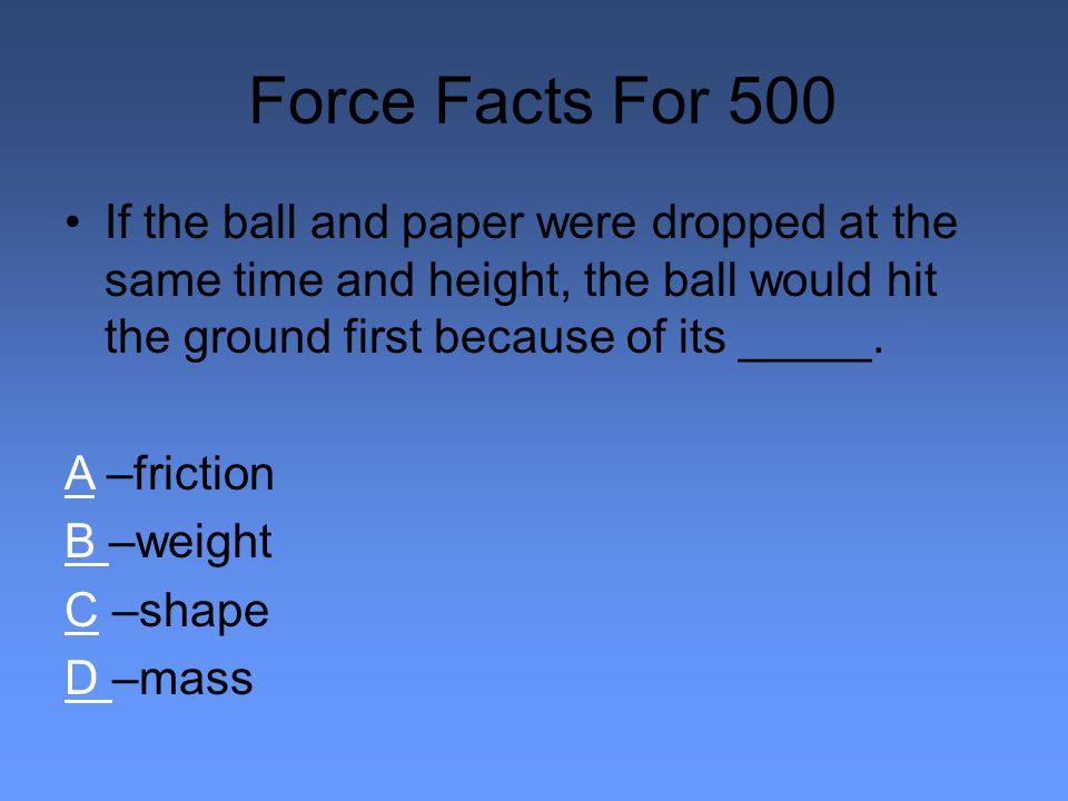 Force Facts For 500 If the ball and paper were dropped at the same time and height, the ball would hit the ground first because of its _____.
