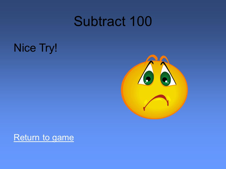 Subtract 100 Nice Try! Return to game